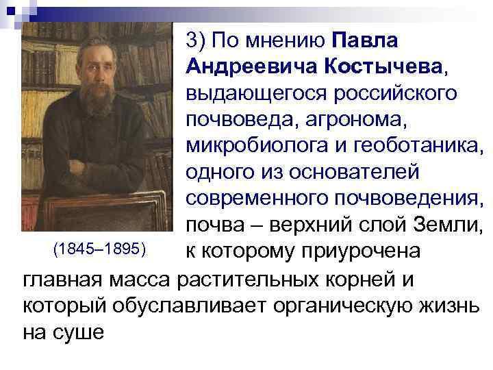 3) По мнению Павла Андреевича Костычева, выдающегося российского почвоведа, агронома, микробиолога и геоботаника, одного
