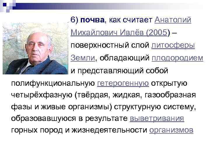 6) почва, как считает Анатолий Михайлович Ивлёв (2005) – поверхностный слой литосферы Земли, обладающий