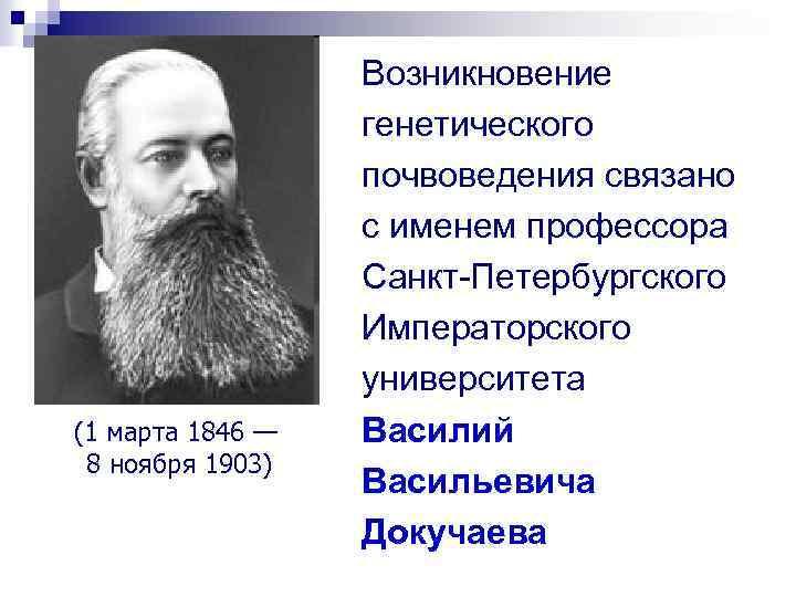 (1 марта 1846 — 8 ноября 1903) Возникновение генетического почвоведения связано с именем профессора