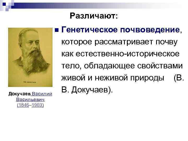 Различают: n Докучаев Василий Васильевич (1846– 1903) Генетическое почвоведение, которое рассматривает почву как естественно-историческое