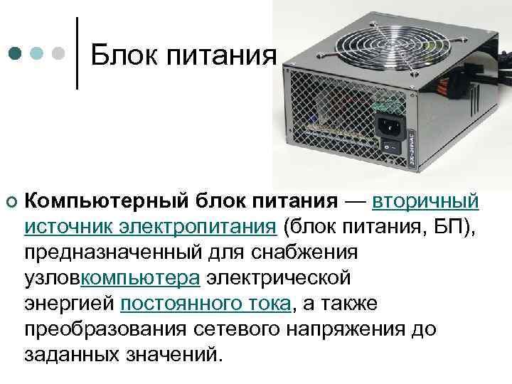 Блок питания ¢ Компьютерный блок питания — вторичный источник электропитания (блок питания, БП), предназначенный