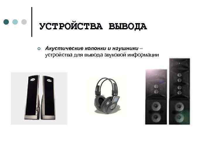УСТРОЙСТВА ¢ ВЫВОДА Акустические колонки и наушники – устройства для вывода звуковой информации