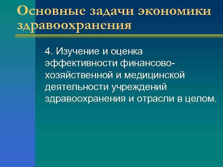 Основные задачи экономики здравоохранения 4. Изучение и оценка эффективности финансовохозяйственной и медицинской деятельности учреждений
