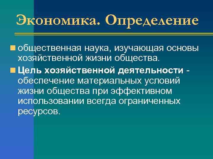 Экономика. Определение n общественная наука, изучающая основы хозяйственной жизни общества. n Цель хозяйственной деятельности