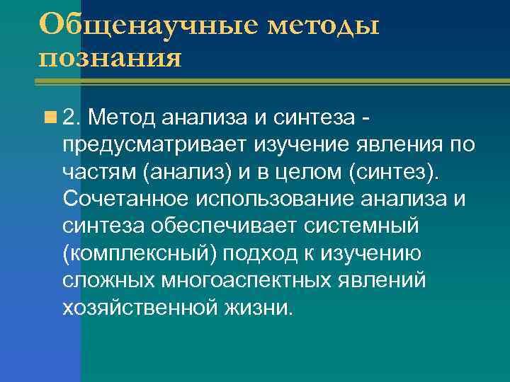 Общенаучные методы познания n 2. Метод анализа и синтеза - предусматривает изучение явления по