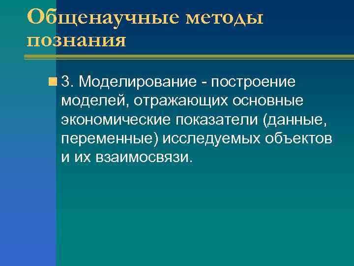 Общенаучные методы познания n 3. Моделирование - построение моделей, отражающих основные экономические показатели (данные,