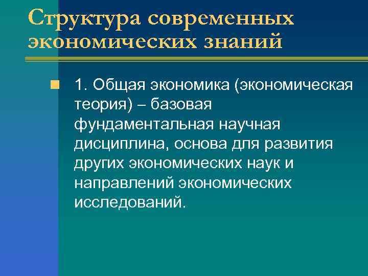 Структура современных экономических знаний n 1. Общая экономика (экономическая теория) базовая фундаментальная научная дисциплина,