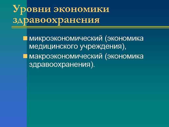 Уровни экономики здравоохранения n микроэкономический (экономика медицинского учреждения), n макроэкономический (экономика здравоохранения).