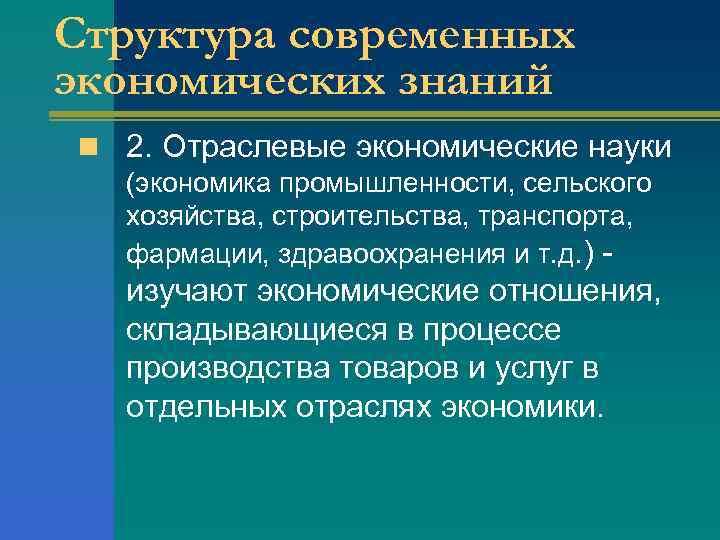 Структура современных экономических знаний n 2. Отраслевые экономические науки (экономика промышленности, сельского хозяйства, строительства,