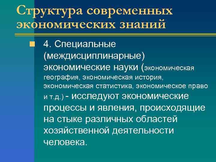 Структура современных экономических знаний n 4. Специальные (междисциплинарные) экономические науки (экономическая география, экономическая история,