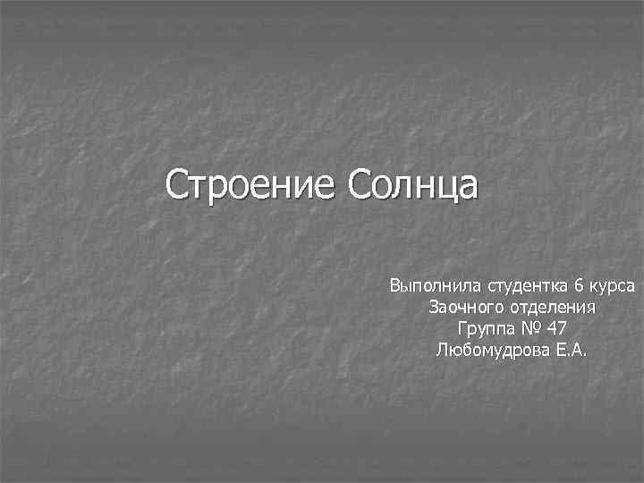 Строение Солнца Выполнила студентка 6 курса Заочного отделения Группа № 47 Любомудрова Е. А.
