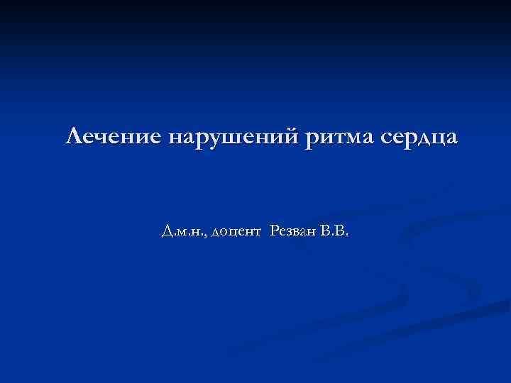 Лечение нарушений ритма сердца Д. м. н. , доцент Резван В. В.
