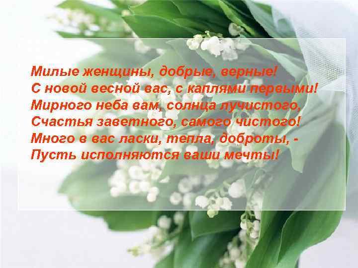 Милые женщины, добрые, верные! С новой весной вас, с каплями первыми! Мирного неба вам,