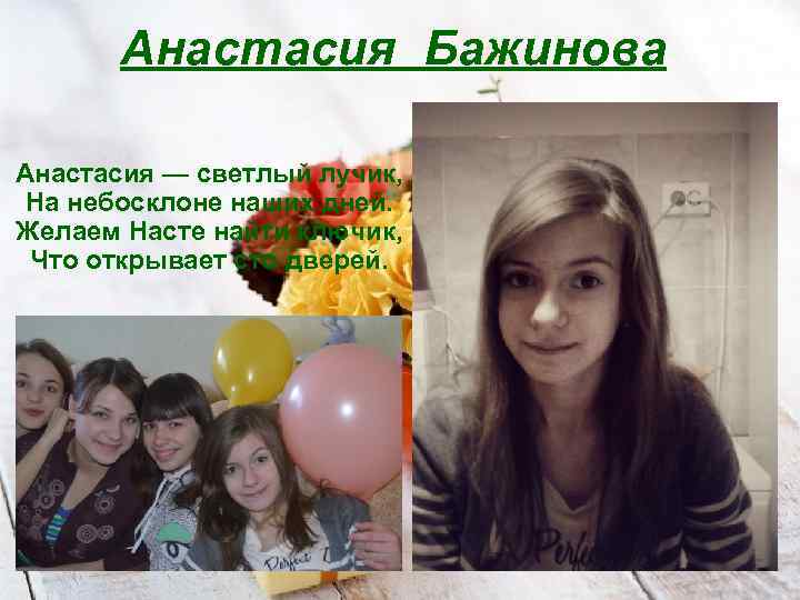 Анастасия Бажинова Анастасия — светлый лучик, На небосклоне наших дней. Желаем Насте найти ключик,