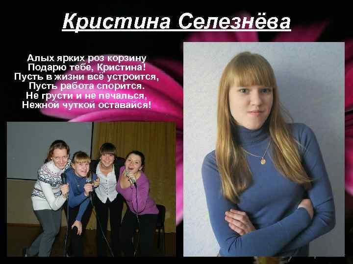 Кристина Селезнёва Алых ярких роз корзину Подарю тебе, Кристина! Пусть в жизни всё устроится,