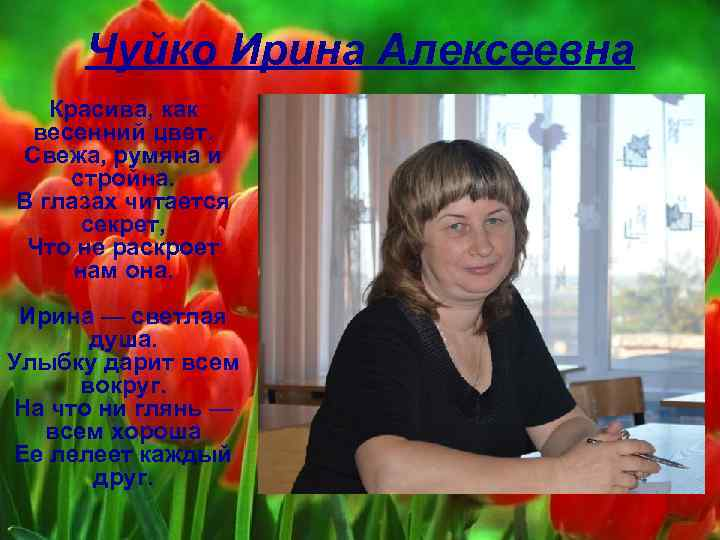 Чуйко Ирина Алексеевна Красива, как весенний цвет. Свежа, румяна и стройна. В глазах читается