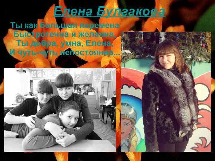 Елена Булгакова Ты как большая перемена Быстротечна и желанна, Ты добра, умна, Елена, И