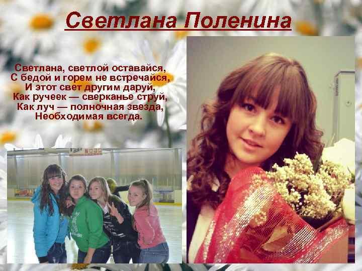 Светлана Поленина Светлана, светлой оставайся, С бедой и горем не встречайся, И этот свет
