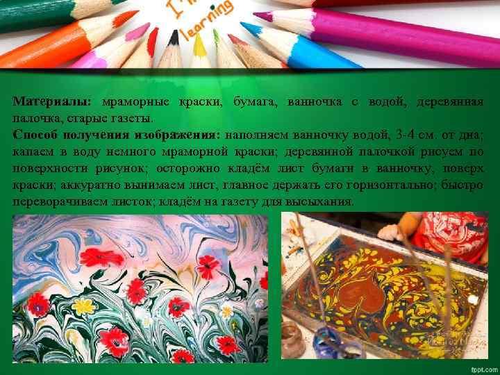 Материалы: мраморные краски, бумага, ванночка с водой, деревянная палочка, старые газеты. Способ получения изображения: