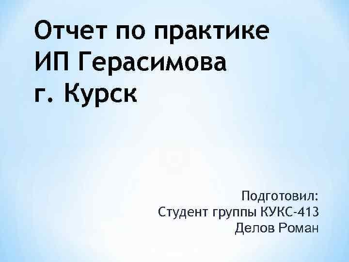 Отчет по практике ИП Герасимова г. Курск Подготовил: Студент группы КУКС-413 Делов Роман