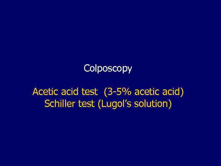 Colposcopy Acetic acid test (3 -5% acetic acid) Schiller test (Lugol's solution)
