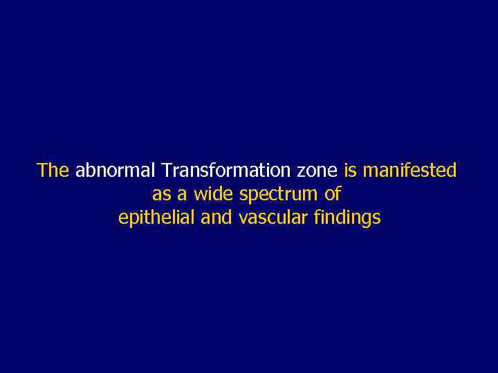 The abnormal Transformation zone is manifested as a wide spectrum of epithelial and vascular