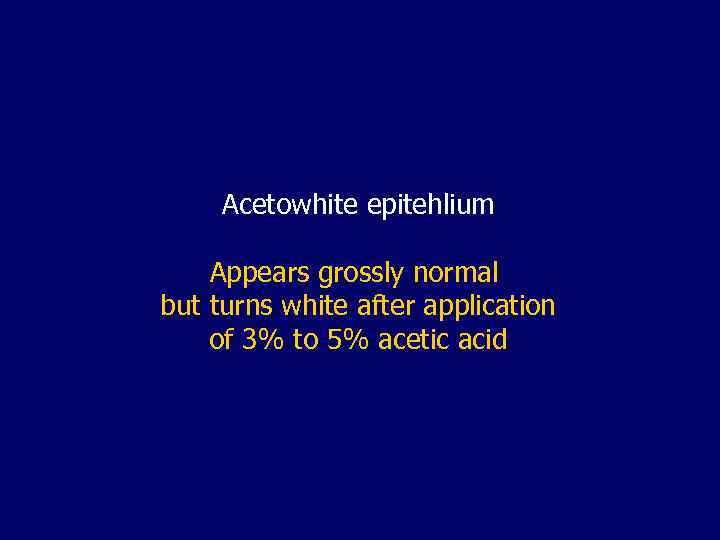 Acetowhite epitehlium Appears grossly normal but turns white after application of 3% to 5%