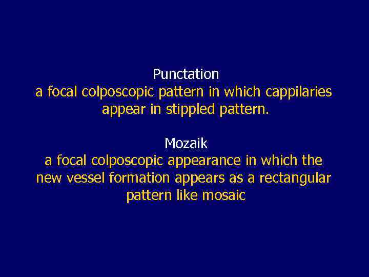 Punctation a focal colposcopic pattern in which cappilaries appear in stippled pattern. Mozaik a