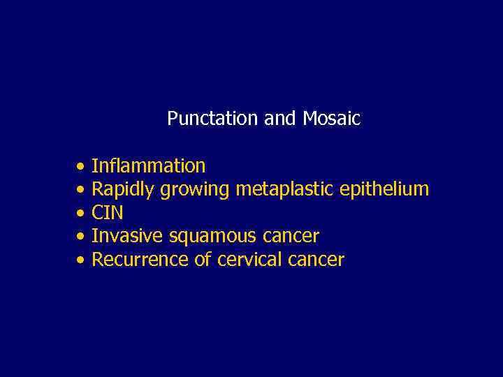 Punctation and Mosaic • Inflammation • Rapidly growing metaplastic epithelium • CIN • Invasive