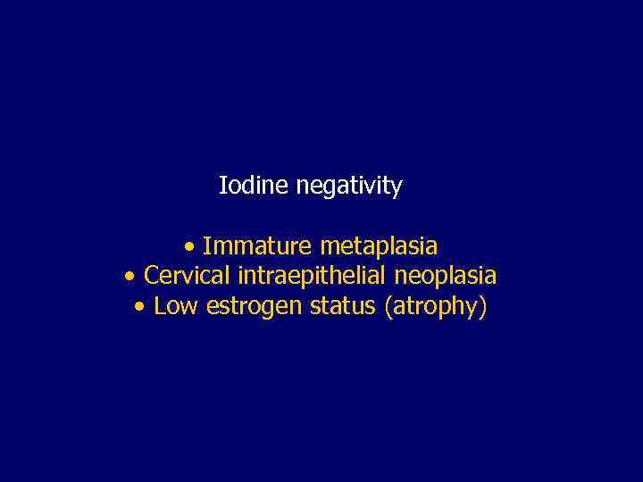 Iodine negativity • Immature metaplasia • Cervical intraepithelial neoplasia • Low estrogen status (atrophy)