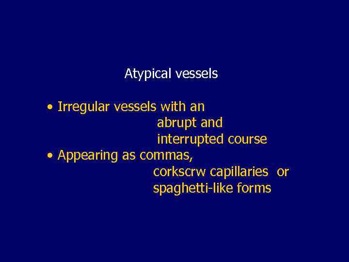Atypical vessels • Irregular vessels with an abrupt and interrupted course • Appearing as