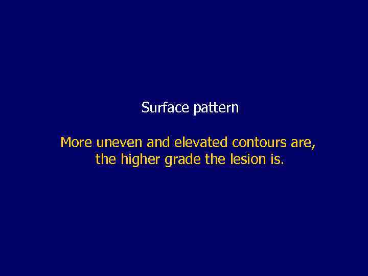 Surface pattern More uneven and elevated contours are, the higher grade the lesion is.