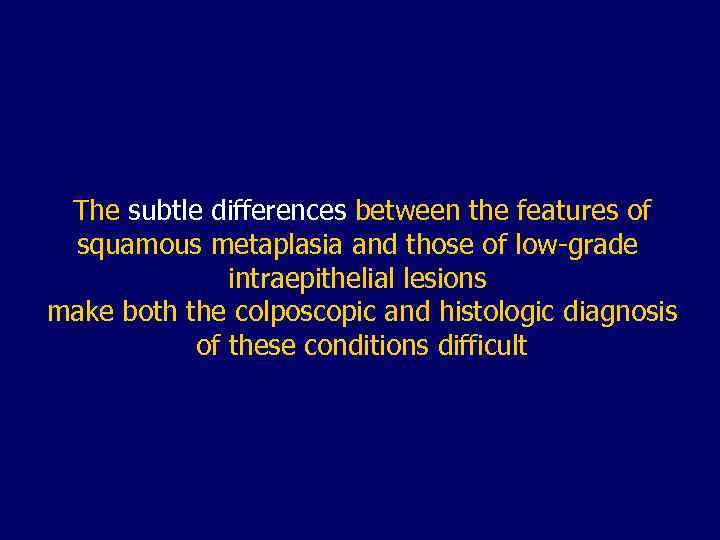 The subtle differences between the features of squamous metaplasia and those of low-grade intraepithelial