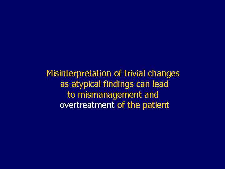 Misinterpretation of trivial changes as atypical findings can lead to mismanagement and overtreatment of