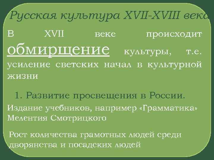 Русская культура XVII-XVIII века В XVII веке происходит обмирщение культуры, т. е. усиление светских