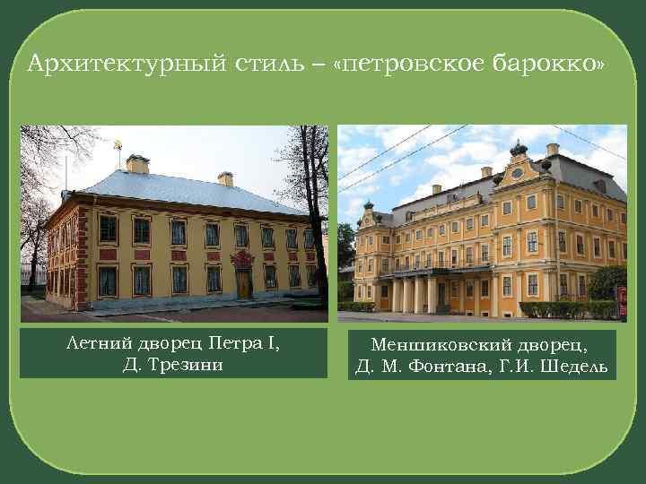 Архитектурный стиль – «петровское барокко» Летний дворец Петра I, Д. Трезини Меншиковский дворец, Д.