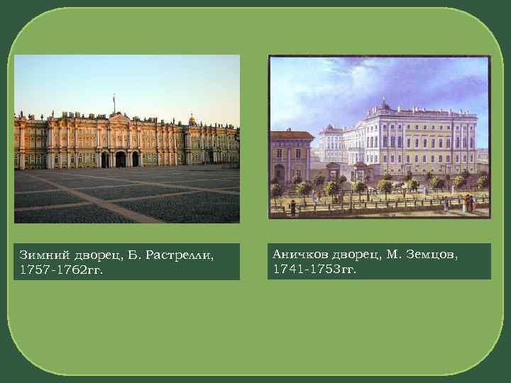 Зимний дворец, Б. Растрелли, 1757 -1762 гг. Аничков дворец, М. Земцов, 1741 -1753 гг.
