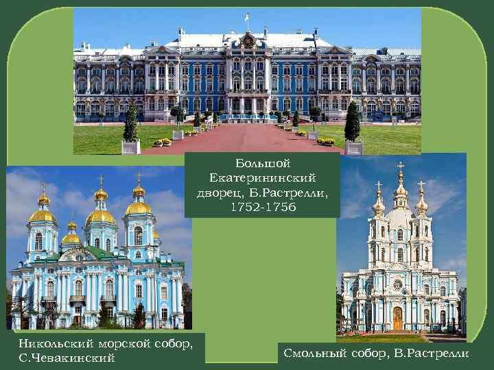 Большой Екатерининский дворец, Б. Растрелли, 1752 -1756 Никольский морской собор, С. Чевакинский Смольный собор,
