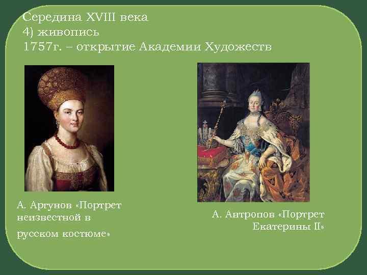 Середина XVIII века 4) живопись 1757 г. – открытие Академии Художеств А. Аргунов «Портрет