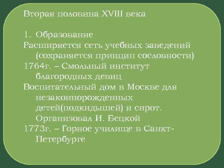 Вторая половина XVIII века 1. Образование Расширяется сеть учебных заведений (сохраняется принцип сословности) 1764