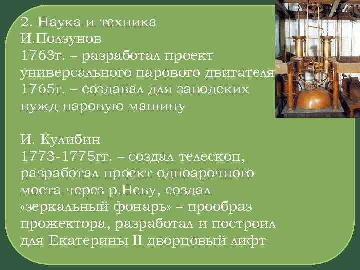 2. Наука и техника И. Ползунов 1763 г. – разработал проект универсального парового двигателя