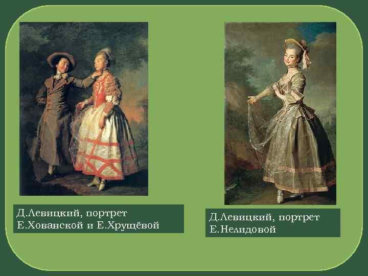 Д. Левицкий, портрет Е. Хованской и Е. Хрущёвой Д. Левицкий, портрет Е. Нелидовой