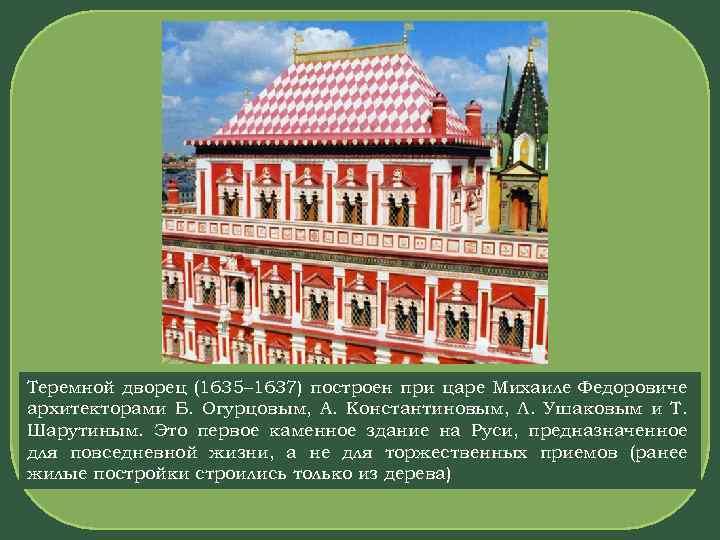 Теремной дворец (1635– 1637) построен при царе Михаиле Федоровиче архитекторами Б. Огурцовым, А. Константиновым,