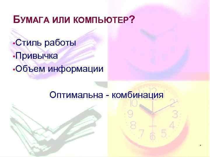 БУМАГА ИЛИ КОМПЬЮТЕР? • Стиль работы • Привычка • Объем информации Оптимальна - комбинация