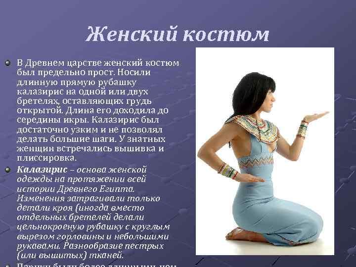 Женский костюм В Древнем царстве женский костюм был предельно прост. Носили длинную прямую рубашку