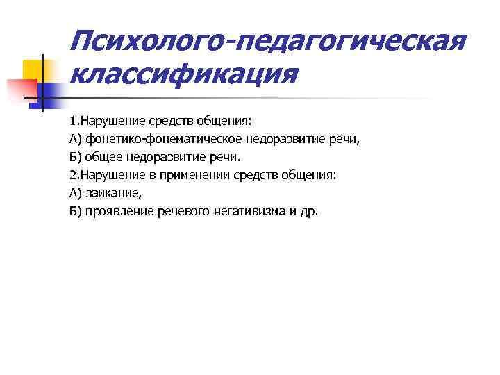 Психолого-педагогическая классификация 1. Нарушение средств общения: А) фонетико-фонематическое недоразвитие речи, Б) общее недоразвитие речи.