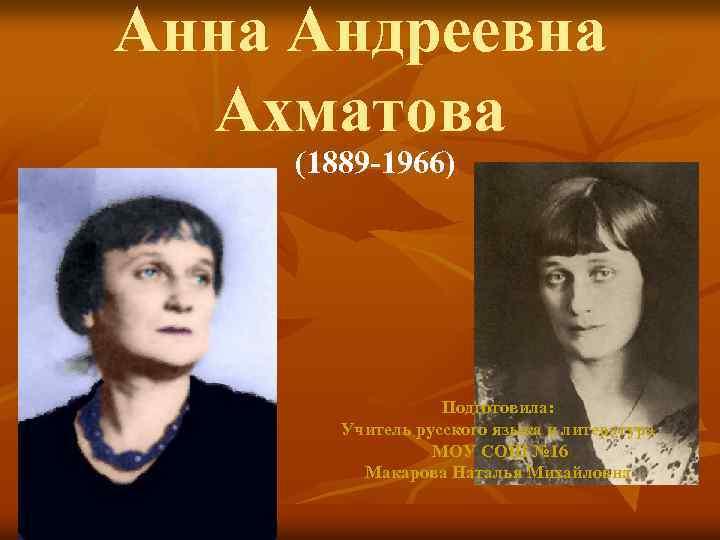 Анна Андреевна Ахматова (1889 -1966) Подготовила: Учитель русского языка и литература МОУ СОШ №