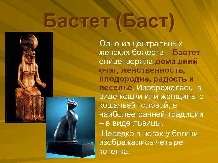 Бастет (Баст) Одно из центральных женских божеств – Бастет – олицетворяла домашний очаг, женственность,