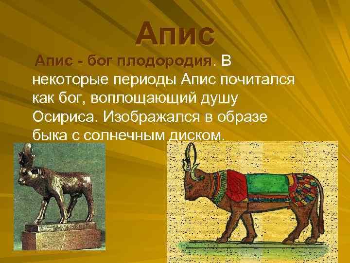 Апис - бог плодородия. В некоторые периоды Апис почитался как бог, воплощающий душу Осириса.