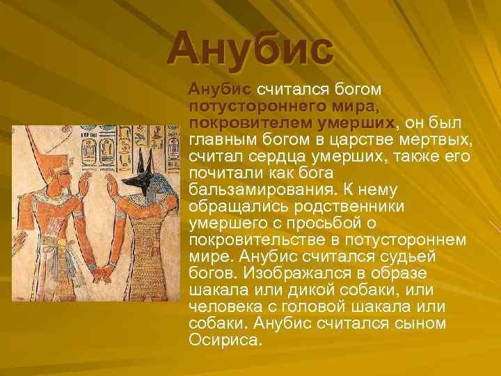 Анубис считался богом потустороннего мира, покровителем умерших, он был главным богом в царстве мертвых,